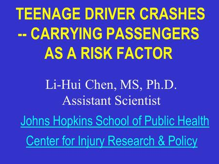 TEENAGE DRIVER CRASHES -- CARRYING PASSENGERS AS A RISK FACTOR Li-Hui Chen, MS, Ph.D. Assistant Scientist Johns Hopkins School of Public Health Center.