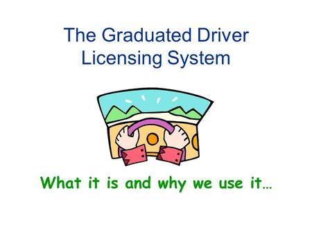 The Graduated Driver Licensing System What it is and why we use it…