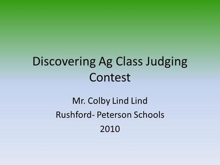 Discovering Ag Class Judging Contest Mr. Colby Lind Lind Rushford- Peterson Schools 2010.