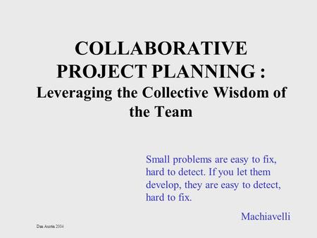 Dan Austin 2004 COLLABORATIVE PROJECT PLANNING : Leveraging the Collective Wisdom of the Team Small problems are easy to fix, hard to detect. If you let.