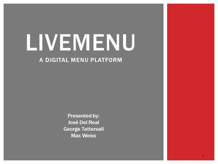 LIVEMENU A DIGITAL MENU PLATFORM Presented by: José Del Real George Tattersall Max Weiss 1.