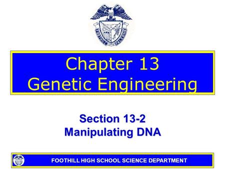 FOOTHILL HIGH SCHOOL SCIENCE DEPARTMENT Chapter 13 Genetic Engineering Section 13-2 Manipulating DNA.