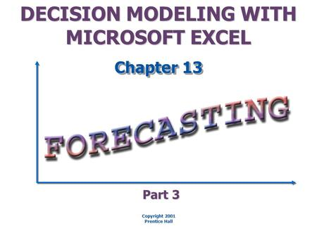 DECISION MODELING WITH MICROSOFT EXCEL Chapter 13 Copyright 2001 Prentice Hall Part 3.