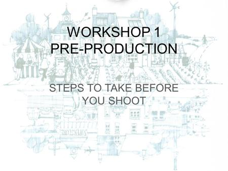 WORKSHOP 1 PRE-PRODUCTION STEPS TO TAKE BEFORE YOU SHOOT.