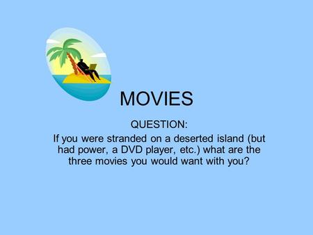 MOVIES QUESTION: If you were stranded on a deserted island (but had power, a DVD player, etc.) what are the three movies you would want with you?