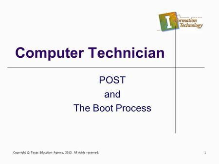 Computer Technician POST and The Boot Process Copyright © Texas Education Agency, 2013. All rights reserved.1.