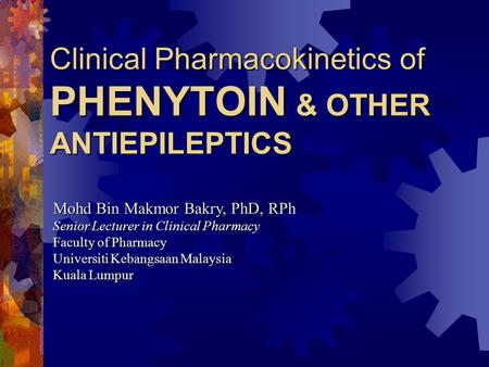Clinical Pharmacokinetics of PHENYTOIN & OTHER ANTIEPILEPTICS Mohd Bin Makmor Bakry, PhD, RPh Senior Lecturer in Clinical Pharmacy Faculty of Pharmacy.