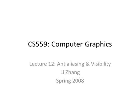 CS559: Computer Graphics Lecture 12: Antialiasing & Visibility Li Zhang Spring 2008.