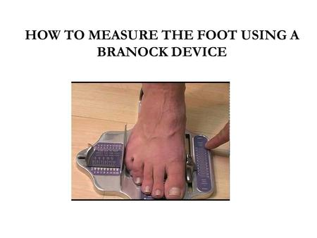 HOW TO MEASURE THE FOOT USING A BRANOCK DEVICE. Why Heel-to-Ball Is Essential Proper shoe-fitting incorporates not only overall length (heel-to-toe measurement)