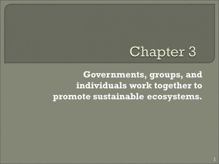 Governments, groups, and individuals work together to promote sustainable ecosystems. 1.