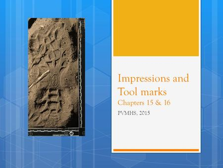 Impressions and Tool marks Chapters 15 & 16 PVMHS, 2015.