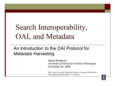 Search Interoperability, OAI, and Metadata An Introduction to the OAI Protocol for Metadata Harvesting Sarah Shreeves University of Illinois at Urbana-Champaign.