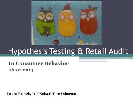 Hypothesis Testing & Retail Audit In Consumer Behavior 06.01.2014 Laura Brosch, Iris Kaiser, Tanvi Sharma.