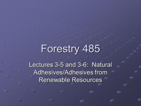 Forestry 485 Lectures 3-5 and 3-6: Natural Adhesives/Adhesives from Renewable Resources.