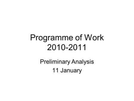 Programme of Work 2010-2011 Preliminary Analysis 11 January.