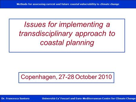 Methods for assessing current and future coastal vulnerability to climate change Dr. Francesca Santoro Università Ca' Foscari and Euro-Mediterranean Centre.