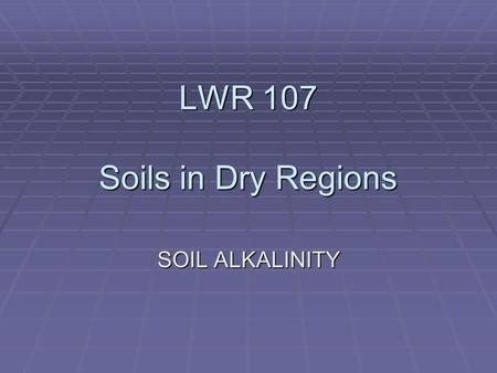 LWR 107 Soils in Dry Regions SOIL ALKALINITY. Causes of Alkalinity: Natural Vs Anthropogenic Characteristics and Problems of Alkaline Soils Development.