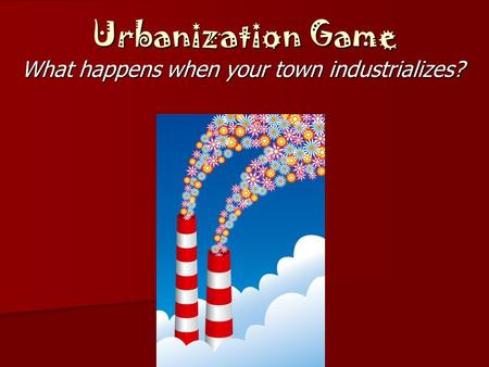 Urbanization Game What happens when your town industrializes?