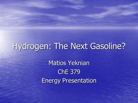 Hydrogen: The Next Gasoline? Matios Yeknian ChE 379 Energy Presentation.