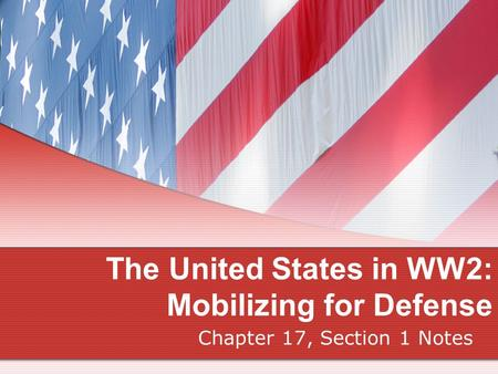 The United States in WW2: Mobilizing for Defense Chapter 17, Section 1 Notes.