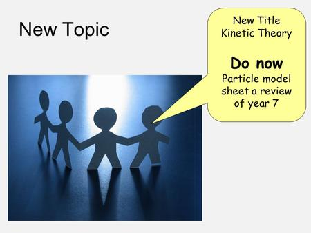 New Topic New Title Kinetic Theory Do now Particle model sheet a review of year 7.