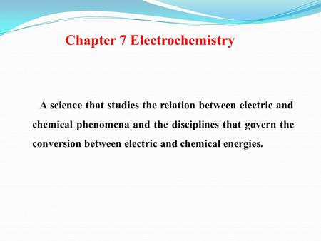 Chapter 7 Electrochemistry A science that studies the relation between electric and chemical phenomena and the disciplines that govern the conversion between.