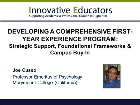 DEVELOPING A COMPREHENSIVE FIRST- YEAR EXPERIENCE PROGRAM: Strategic Support, Foundational Frameworks & Campus Buy-In Joe Cuseo Professor Emeritus of Psychology.