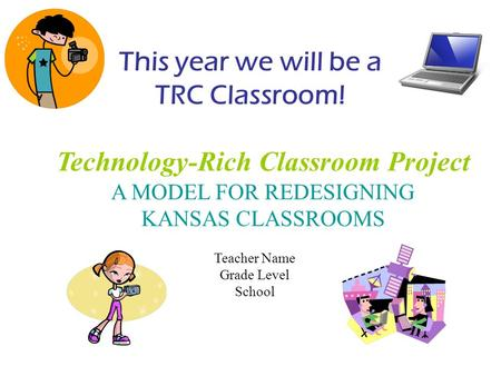 Technology-Rich Classroom Project A MODEL FOR REDESIGNING KANSAS CLASSROOMS Teacher Name Grade Level School This year we will be a TRC Classroom!
