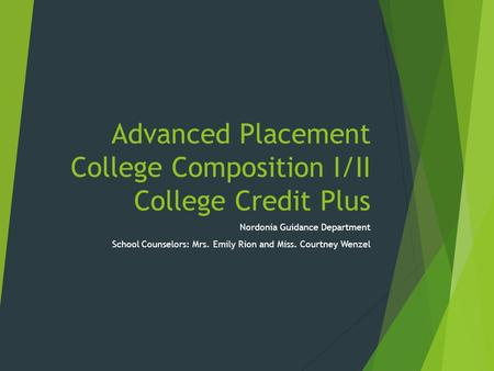 Advanced Placement College Composition I/II College Credit Plus Nordonia Guidance Department School Counselors: Mrs. Emily Rion and Miss. Courtney Wenzel.