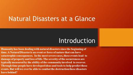 Natural Disasters at a Glance Introduction Humanity has been dealing with natural disasters since the beginning of time. A Natural Disaster is an event.