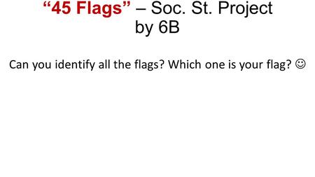 """45 Flags"" – Soc. St. Project by 6B Can you identify all the flags? Which one is your flag?"