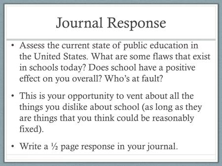 Journal Response Assess the current state of public education in the United States. What are some flaws that exist in schools today? Does school have a.