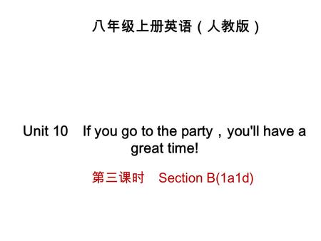 八年级上册英语(人教版) Unit 10 If you go to the party , you'll have a great time! 第三课时 Section B(1a ­ 1d)