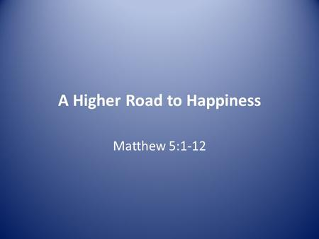 A Higher Road to Happiness Matthew 5:1-12. 1 Now when Jesus saw the crowds, he went up on a mountainside and sat down. His disciples came to him, 2 and.