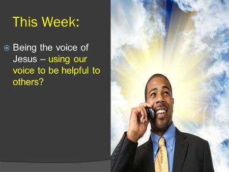 This Week:  Being the voice of Jesus – using our voice to be helpful to others?