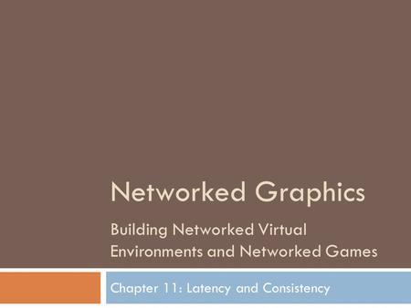 Networked Graphics Building Networked Virtual Environments and Networked Games Chapter 11: Latency and Consistency.