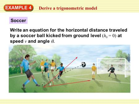 EXAMPLE 4 Derive a trigonometric model Soccer Write an equation for the horizontal distance traveled by a soccer ball kicked from ground level (h 0 = 0)