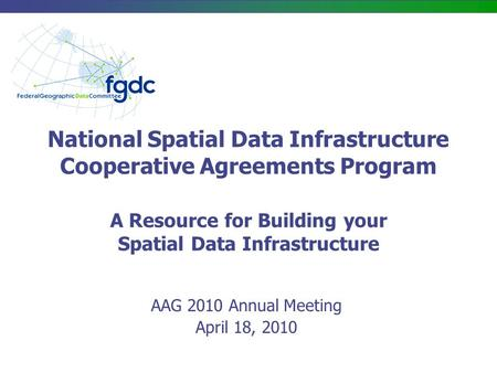 National Spatial Data Infrastructure Cooperative Agreements Program A Resource for Building your Spatial Data Infrastructure AAG 2010 Annual Meeting April.