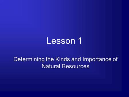 Lesson 1 Determining the Kinds and Importance of Natural Resources.