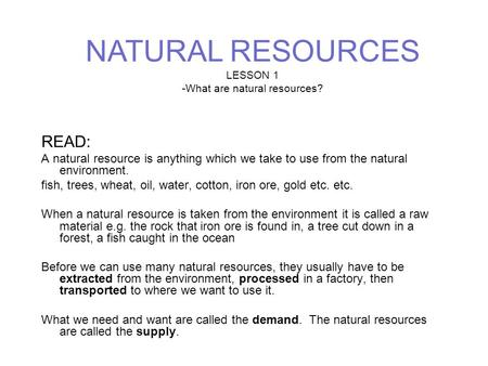 READ: A natural resource is anything which we take to use from the natural environment. fish, trees, wheat, oil, water, cotton, iron ore, gold etc. etc.
