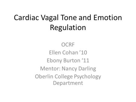 Cardiac Vagal Tone and Emotion Regulation OCRF Ellen Cohan '10 Ebony Burton '11 Mentor: Nancy Darling Oberlin College Psychology Department.