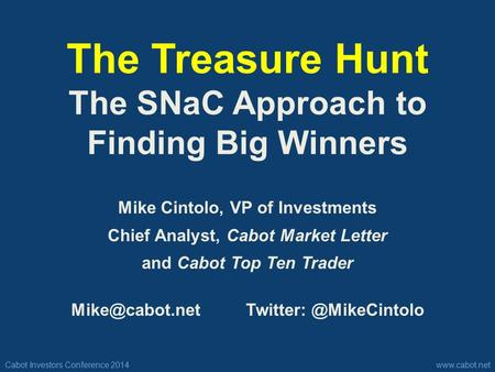 Cabot Investors Conference 2014www.cabot.net The Treasure Hunt The SNaC Approach to Finding Big Winners Mike Cintolo, VP of Investments Chief Analyst,