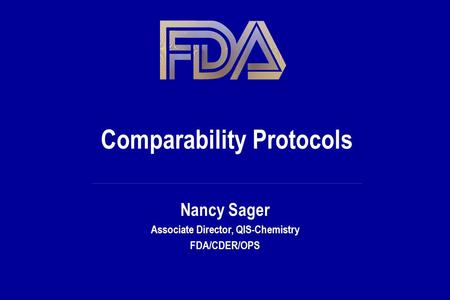 Comparability Protocols Nancy Sager Associate Director, QIS-Chemistry FDA/CDER/OPS.