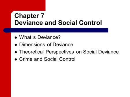 Chapter 7 Deviance and Social Control What is Deviance? Dimensions of Deviance Theoretical Perspectives on Social Deviance Crime and Social Control.