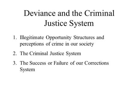 Deviance and the Criminal Justice System 1.Illegitimate Opportunity Structures and perceptions of crime in our society 2.The Criminal Justice System 3.The.