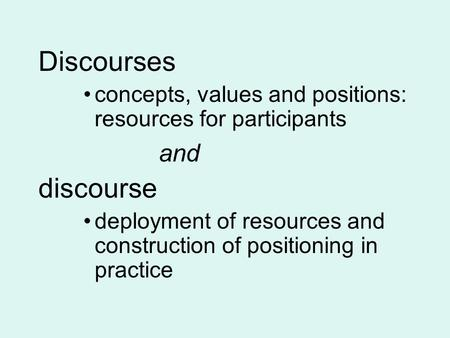 Discourses concepts, values and positions: resources for participants and discourse deployment of resources and construction of positioning in practice.