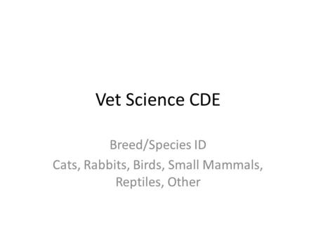 Vet Science CDE Breed/Species ID Cats, Rabbits, Birds, Small Mammals, Reptiles, Other.