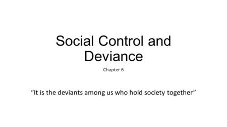 "Social Control and Deviance Chapter 6 ""It is the deviants among us who hold society together"""