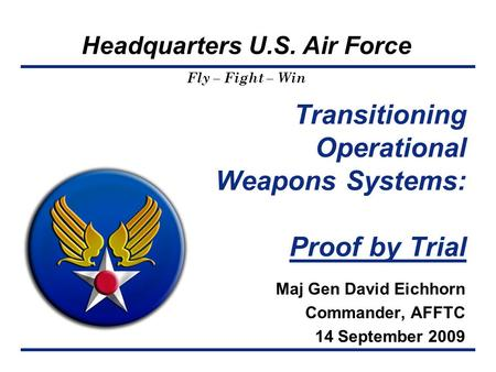 Headquarters U.S. Air Force Fly – Fight – Win Transitioning Operational Weapons Systems: Proof by Trial Maj Gen David Eichhorn Commander, AFFTC 14 September.