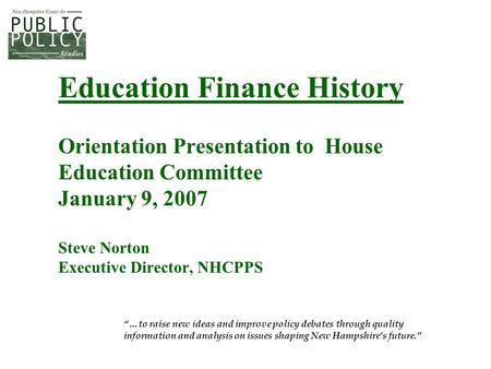 "Education Finance History Orientation Presentation to House Education Committee January 9, 2007 Steve Norton Executive Director, NHCPPS ""…to raise new."